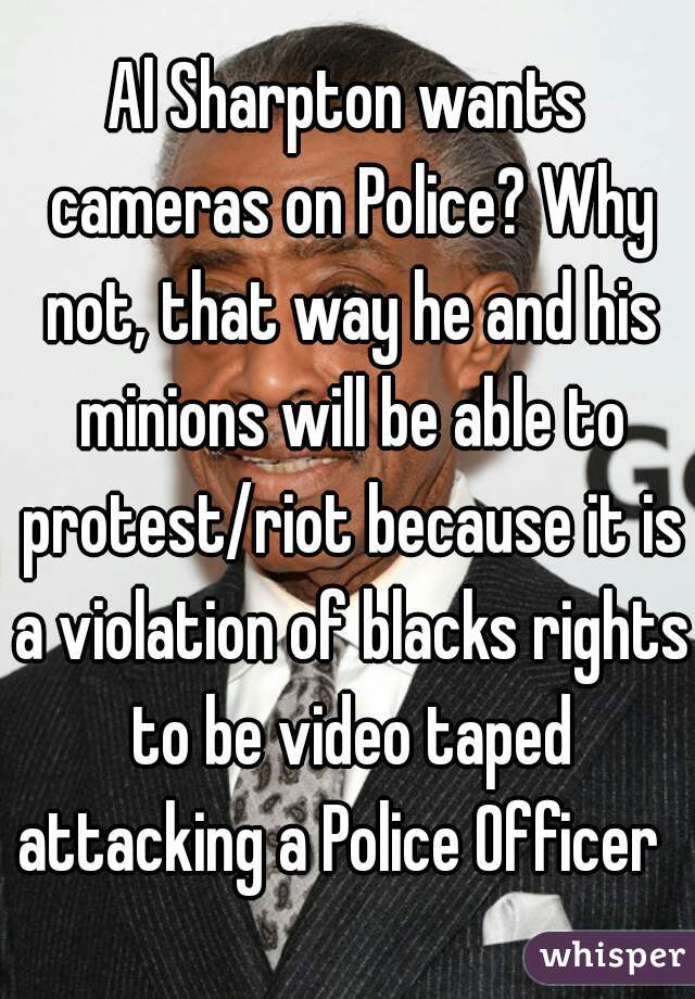 Al Sharpton wants cameras on Police? Why not, that way he and his minions will be able to protest/riot because it is a violation of blacks rights to be video taped attacking a Police Officer