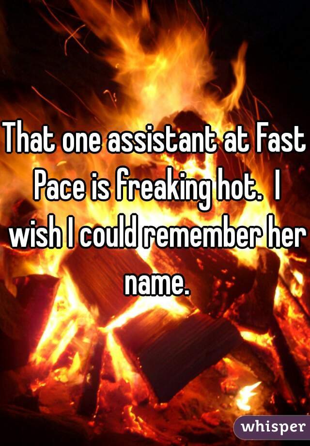 That one assistant at Fast Pace is freaking hot.  I wish I could remember her name.