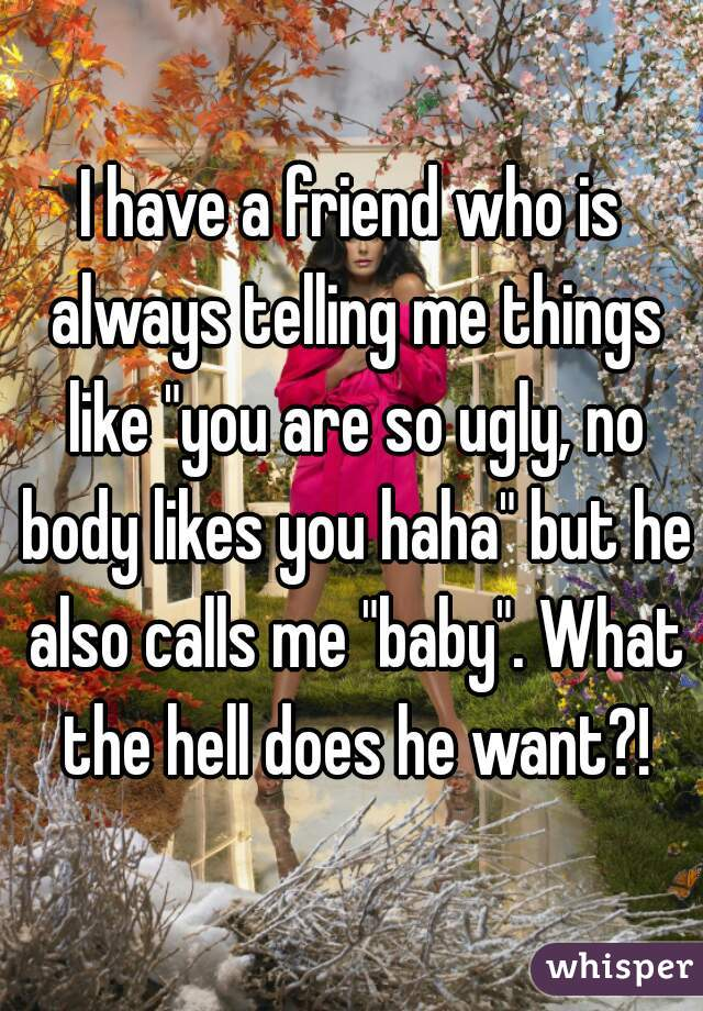 """I have a friend who is always telling me things like """"you are so ugly, no body likes you haha"""" but he also calls me """"baby"""". What the hell does he want?!"""