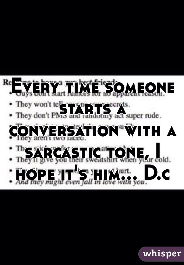 Every time someone starts a conversation with a sarcastic tone, I hope it's him... D.c