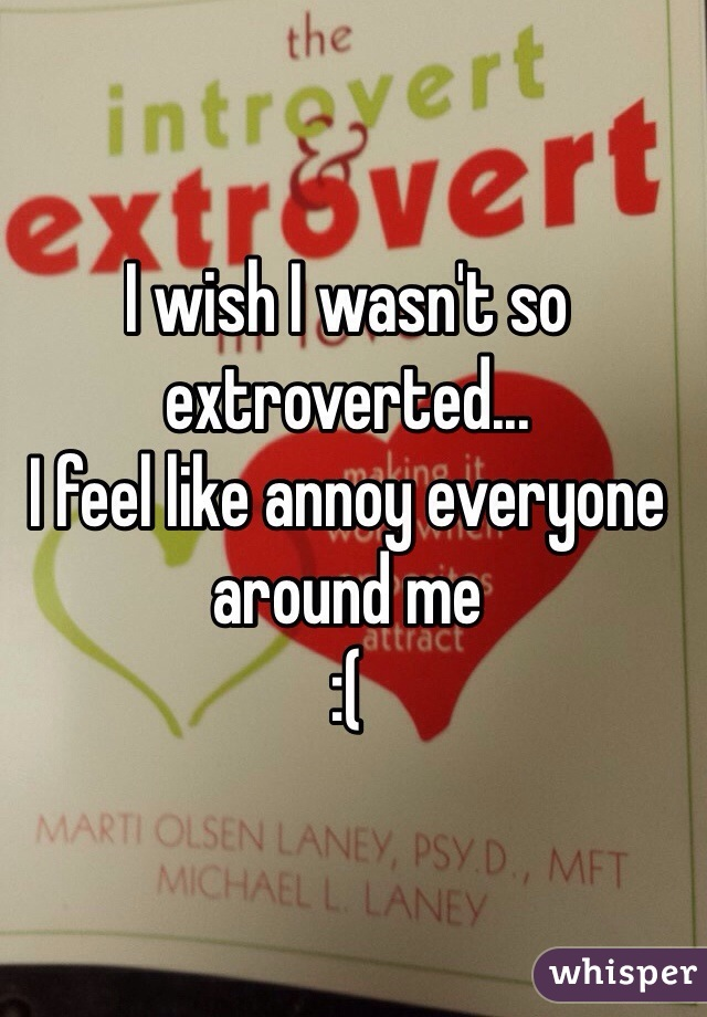 I wish I wasn't so extroverted...  I feel like annoy everyone around me  :(