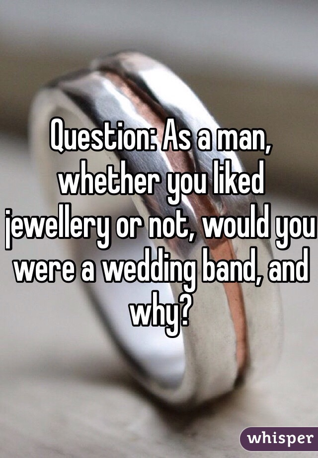Question: As a man, whether you liked jewellery or not, would you were a wedding band, and why?