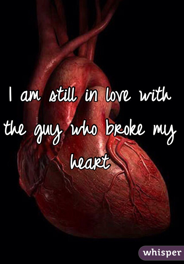 I am still in love with the guy who broke my heart