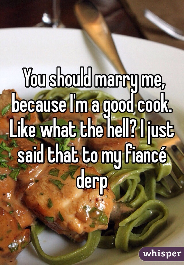 You should marry me, because I'm a good cook. Like what the hell? I just said that to my fiancé derp