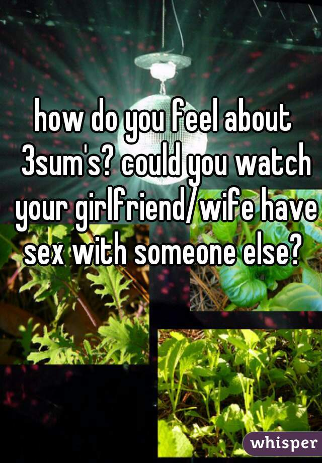 how do you feel about 3sum's? could you watch your girlfriend/wife have sex with someone else?