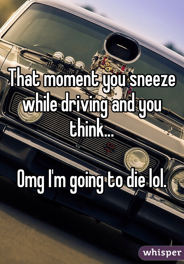 That moment you sneeze while driving and you think...   Omg I'm going to die lol.
