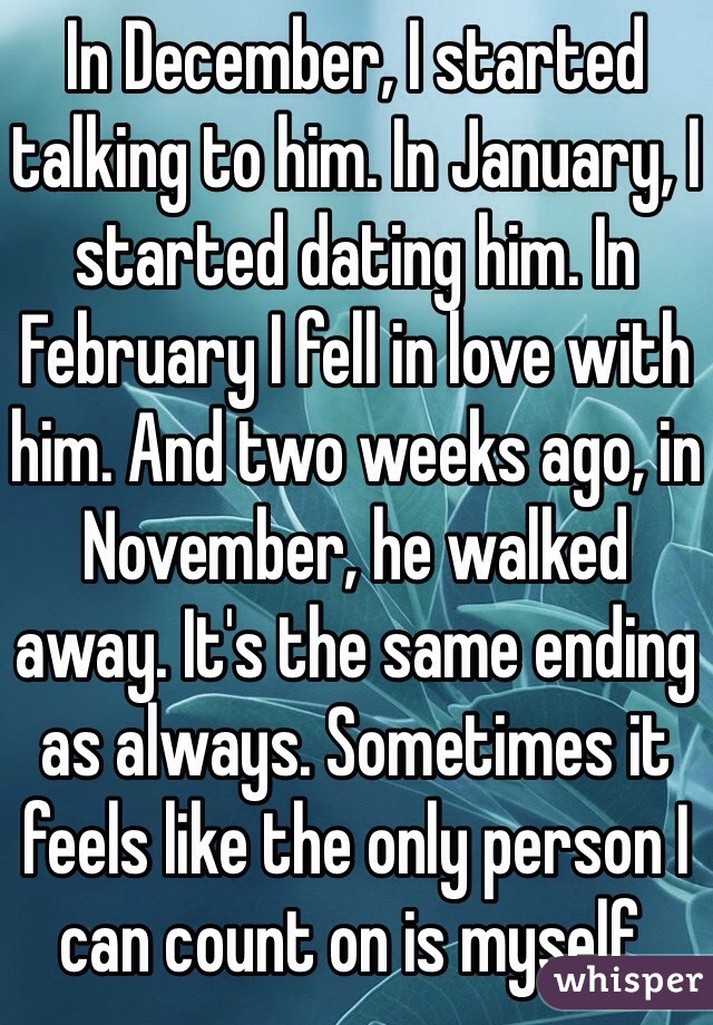 In December, I started talking to him. In January, I started dating him. In February I fell in love with him. And two weeks ago, in November, he walked away. It's the same ending as always. Sometimes it feels like the only person I can count on is myself.