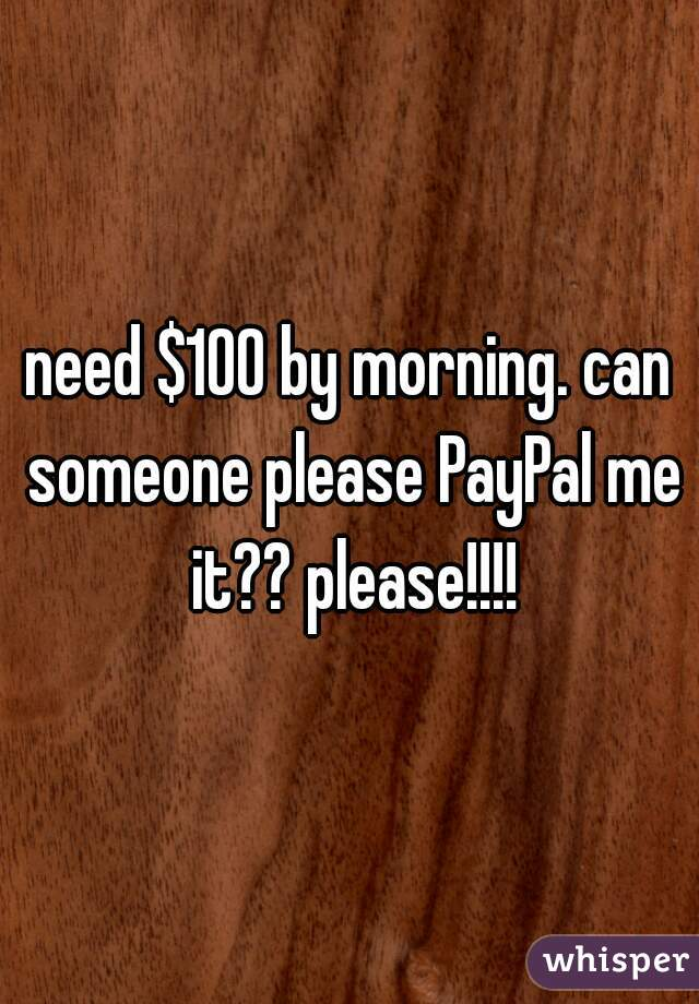 need $100 by morning. can someone please PayPal me it?? please!!!!