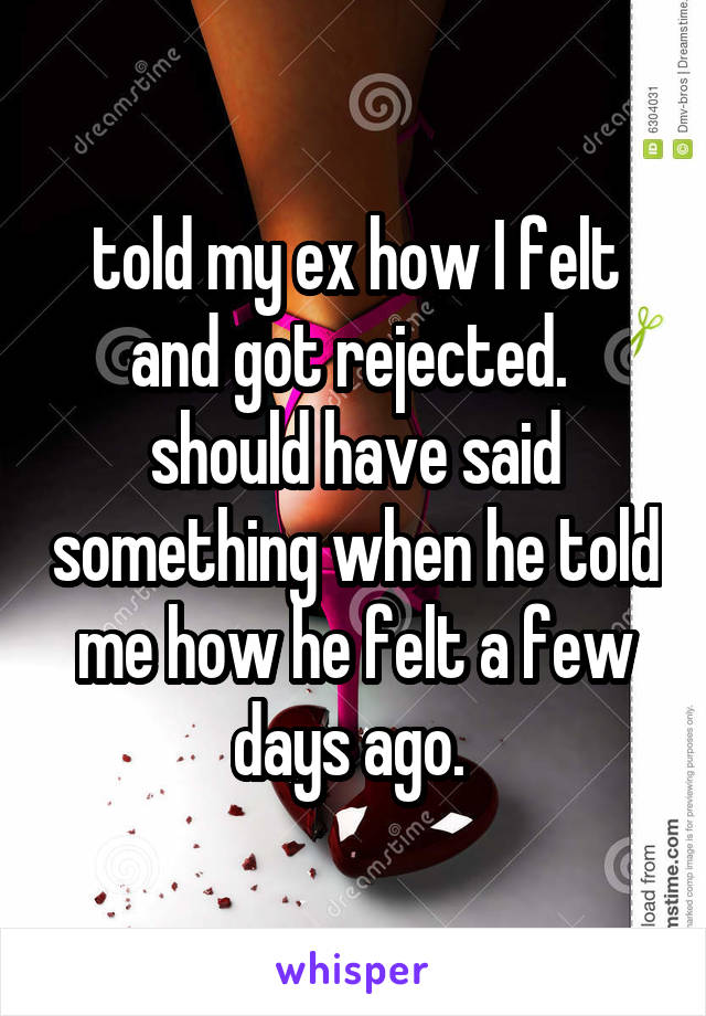 told my ex how I felt and got rejected.  should have said something when he told me how he felt a few days ago.