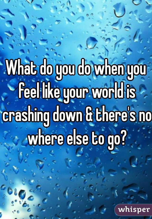 What do you do when you feel like your world is crashing down & there's no where else to go?
