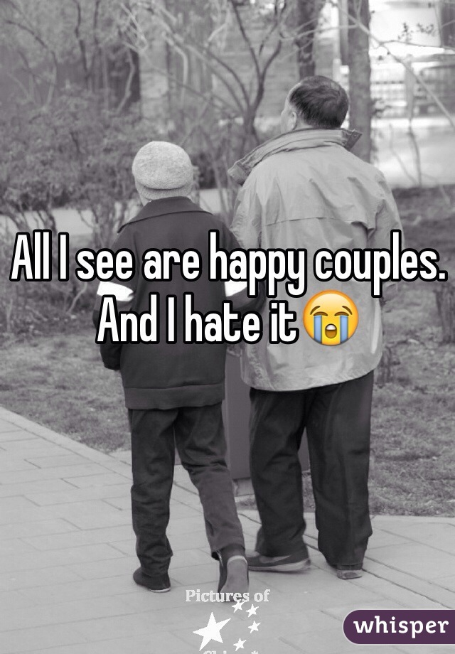 All I see are happy couples. And I hate it😭