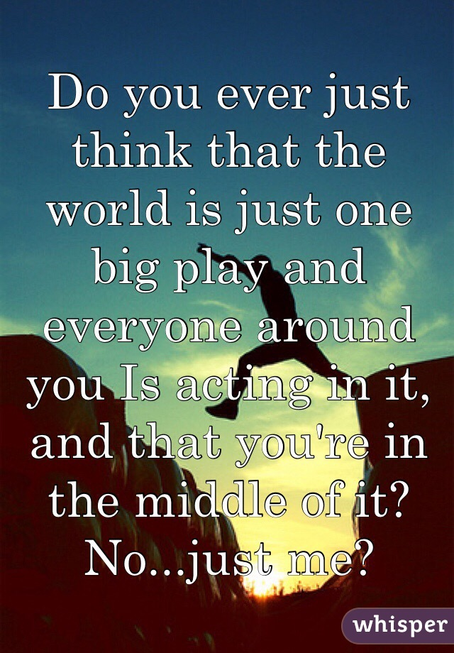 Do you ever just think that the world is just one big play and everyone around you Is acting in it, and that you're in the middle of it?  No...just me?