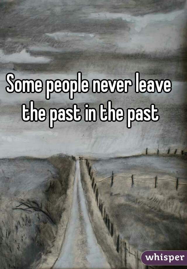 Some people never leave the past in the past