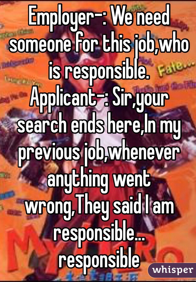 Employer-: We need someone for this job,who is responsible. Applicant-: Sir,your search ends here,In my previous job,whenever anything went wrong,They said I am responsible...                       responsible