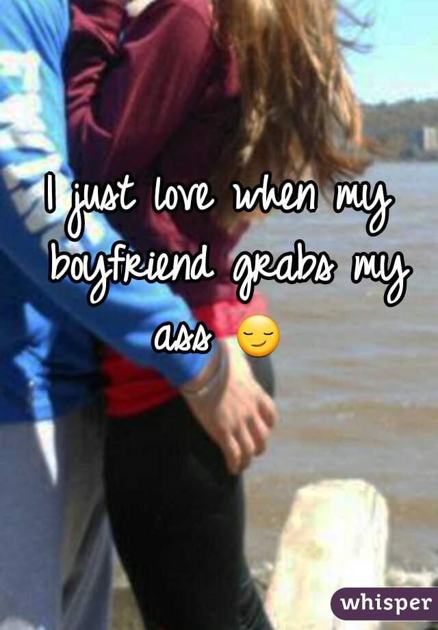 I just love when my boyfriend grabs my ass 😏