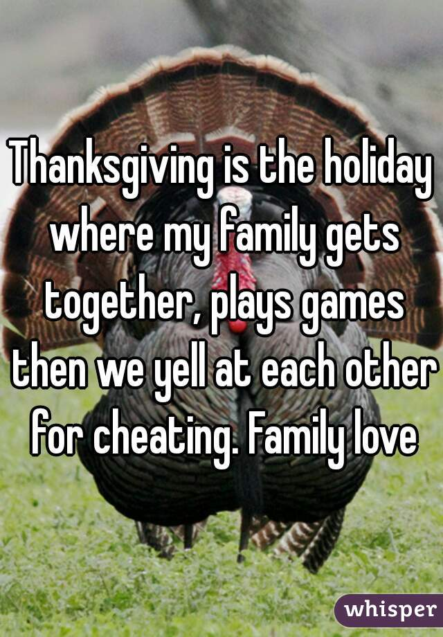 Thanksgiving is the holiday where my family gets together, plays games then we yell at each other for cheating. Family love