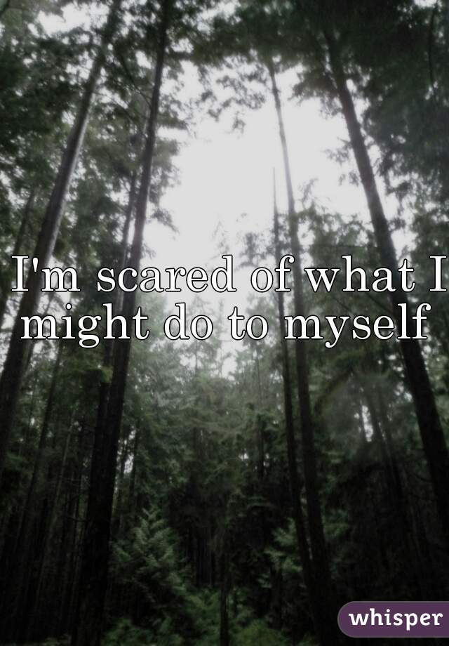 I'm scared of what I might do to myself