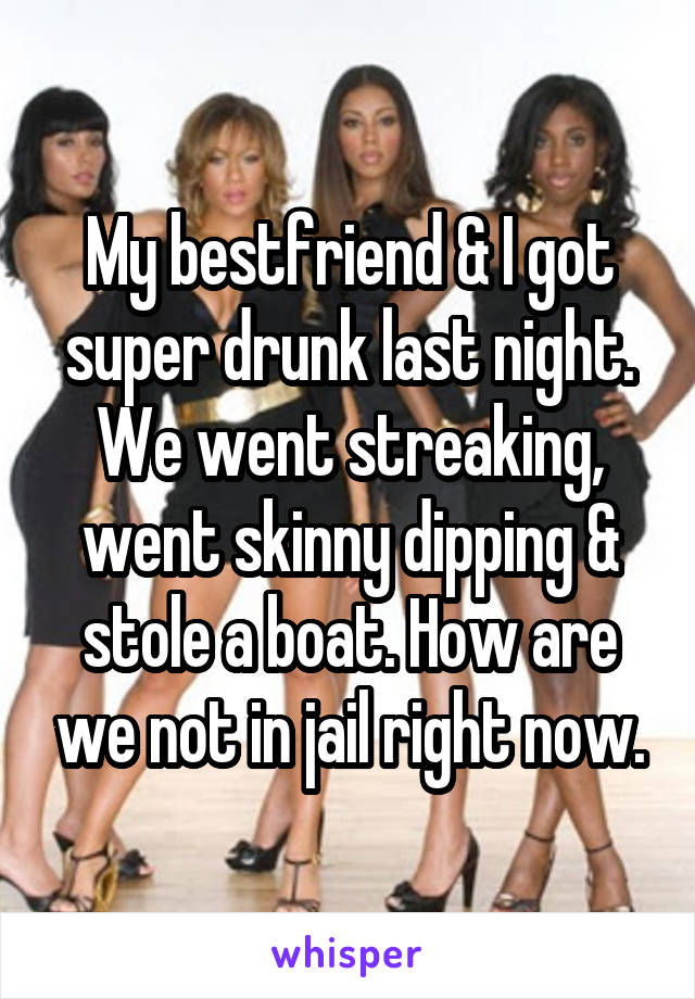 My bestfriend & I got super drunk last night. We went streaking, went skinny dipping & stole a boat. How are we not in jail right now.