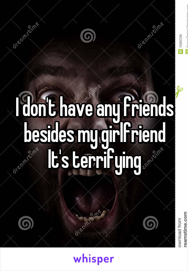 I don't have any friends besides my girlfriend It's terrifying