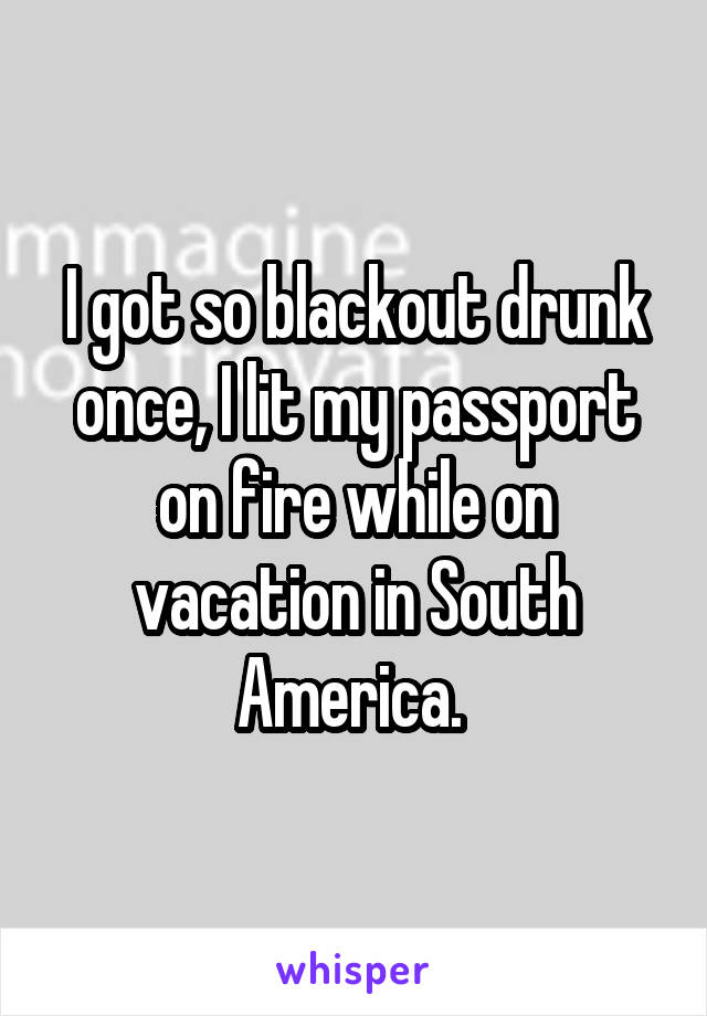I got so blackout drunk once, I lit my passport on fire while on vacation in South America.