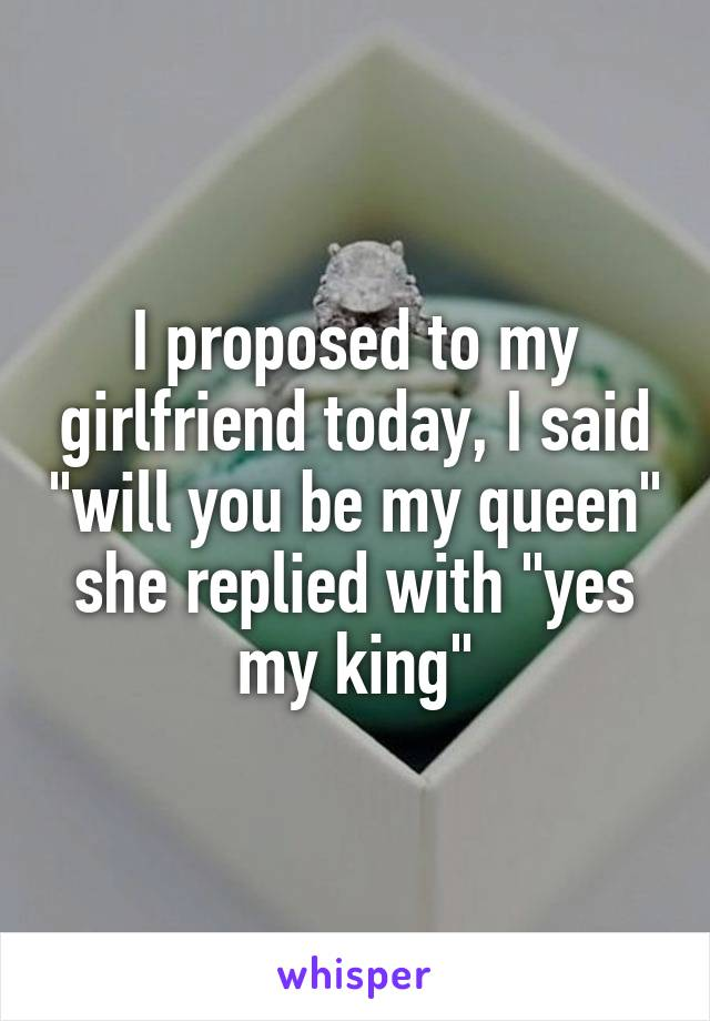 """I proposed to my girlfriend today, I said """"will you be my queen"""" she replied with """"yes my king"""""""
