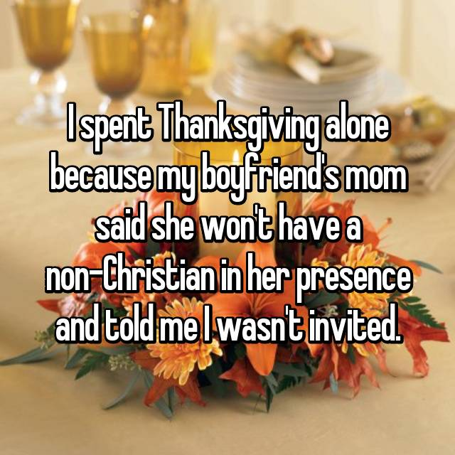 I spent Thanksgiving alone because my boyfriend's mom said she won't have a non-Christian in her presence and told me I wasn't invited.
