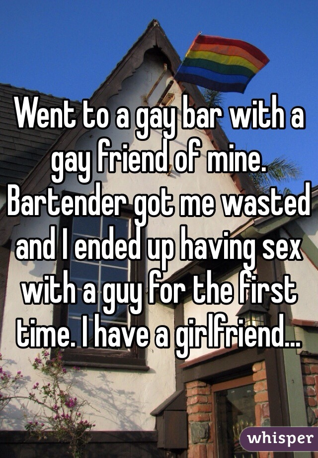 Went to a gay bar with a gay friend of mine. Bartender got me wasted and I ended up having sex with a guy for the first time. I have a girlfriend...