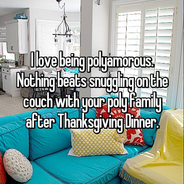 I love being polyamorous. Nothing beats snuggling on the couch with your poly family after Thanksgiving Dinner.
