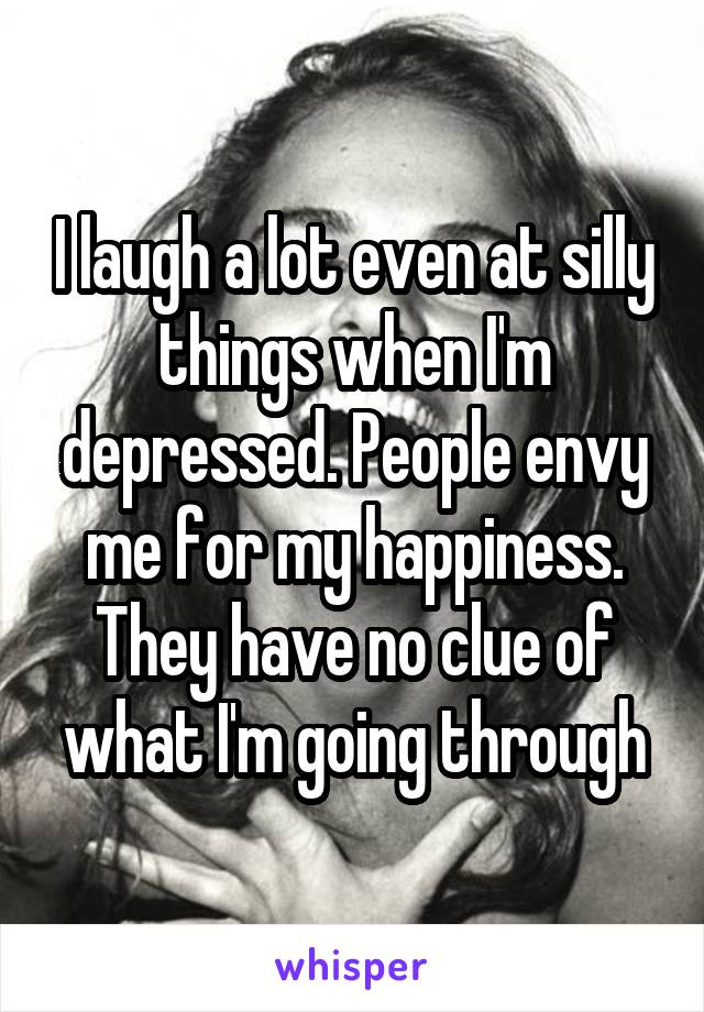 I laugh a lot even at silly things when I'm depressed. People envy me for my happiness. They have no clue of what I'm going through