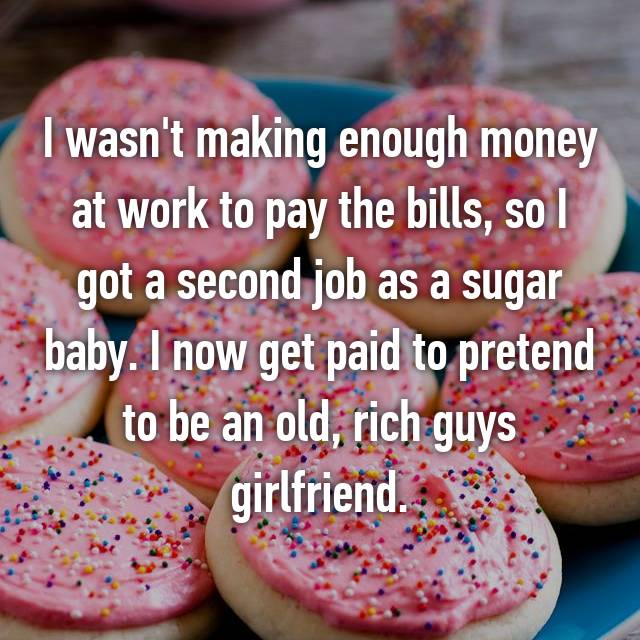 I wasn't making enough money at work to pay the bills, so I got a second job as a sugar baby. I now get paid to pretend to be an old, rich guys girlfriend.