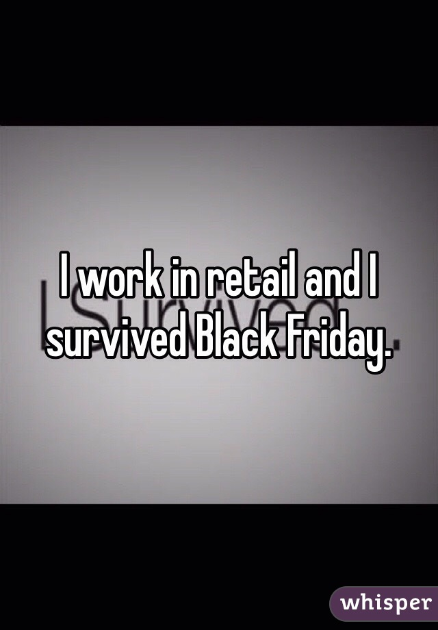 I Survived Friday >> I Work In Retail And I Survived Black Friday