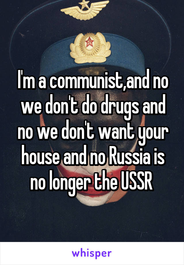 I'm a communist,and no we don't do drugs and no we don't want your house and no Russia is no longer the USSR