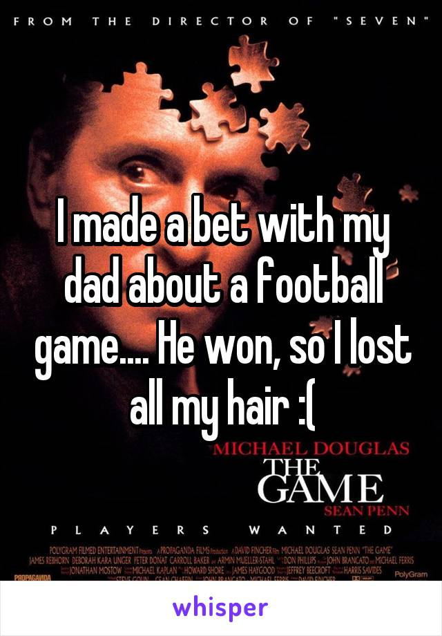 I made a bet with my dad about a football game.... He won, so I lost all my hair :(