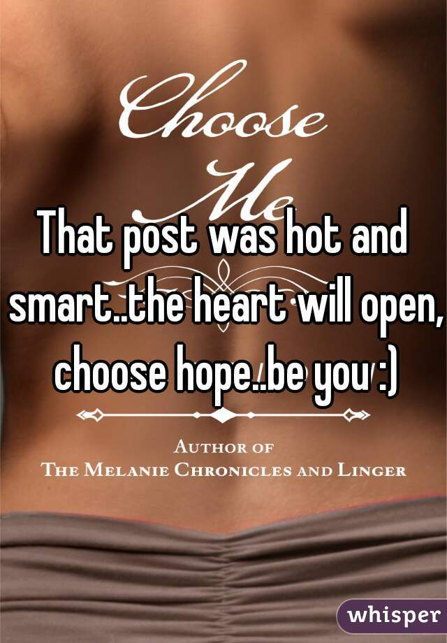 That post was hot and smart..the heart will open, choose hope..be you :)