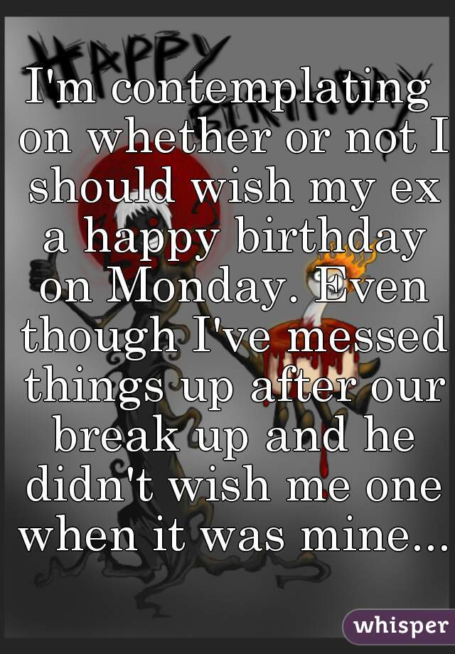 I M Contemplating On Whether Or Not I Should Wish My Ex A Happy Should I Wish My Ex A Happy Birthday