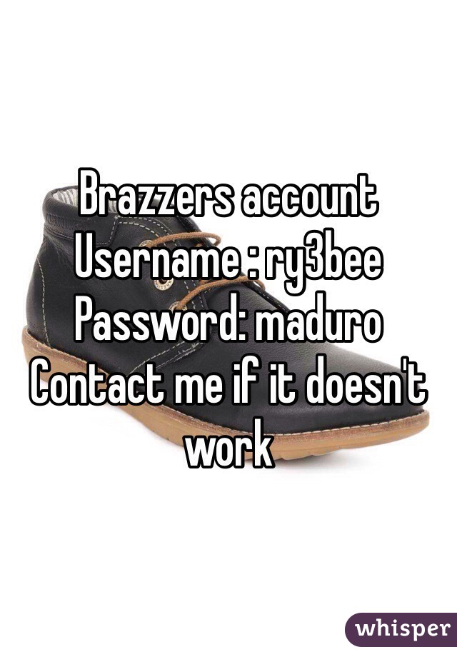 Brazzers account Username : ry3bee Password: maduro Contact me if it  doesn't work