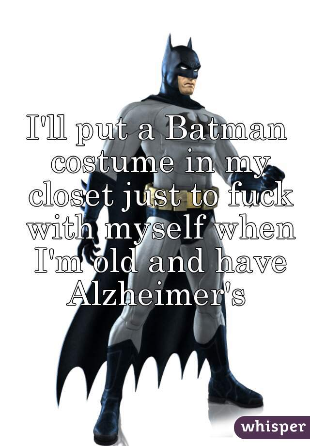 Iu0027ll put a Batman costume in my closet just to fuck with myself when Iu0027m old ...  sc 1 st  Whisper & Iu0027ll put a Batman costume in my closet just to fuck with myself when Iu0027