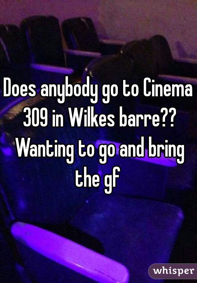 Does anybody go to Cinema 309 in Wilkes barre?? Wanting to ...
