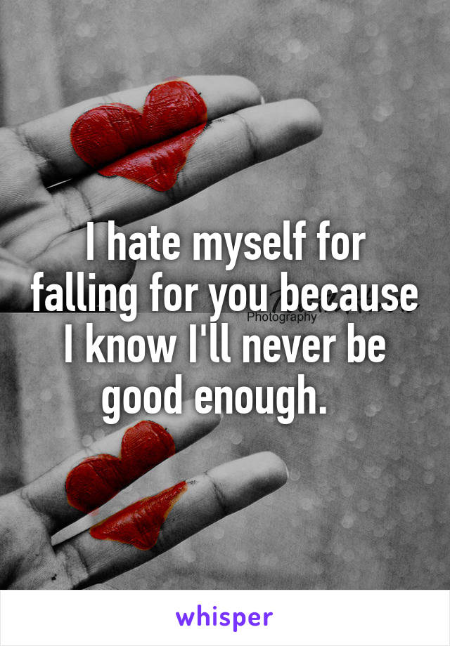 I hate myself for falling for you because I know I'll never be good enough.
