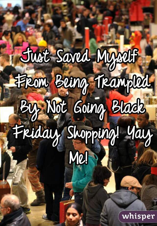 Just Saved Myself From Being Trampled By Not Going Black Friday Shopping! Yay Me!
