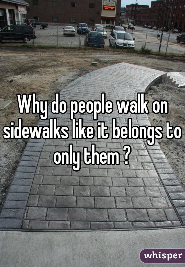 Why do people walk on sidewalks like it belongs to only them ?