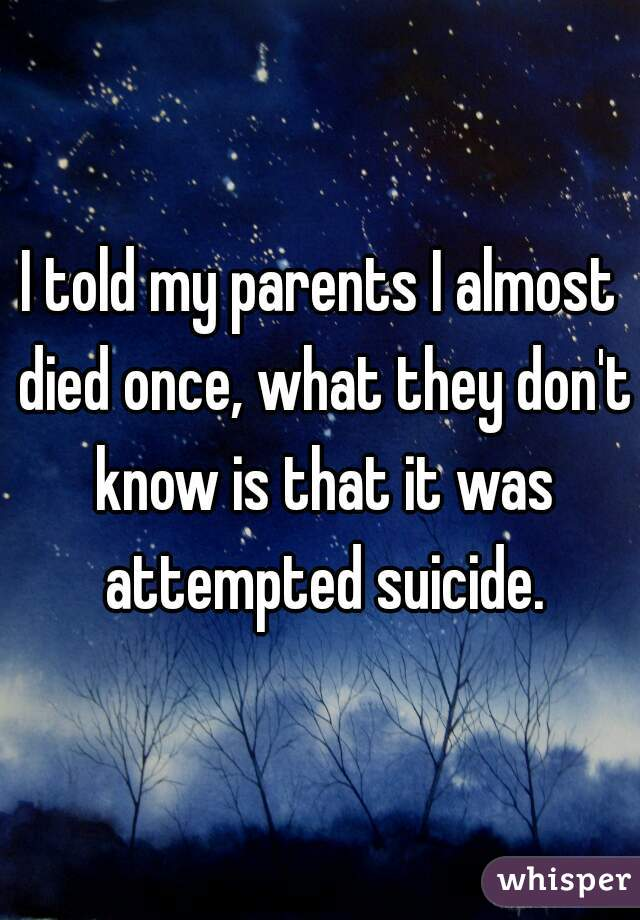 I told my parents I almost died once, what they don't know is that it was attempted suicide.