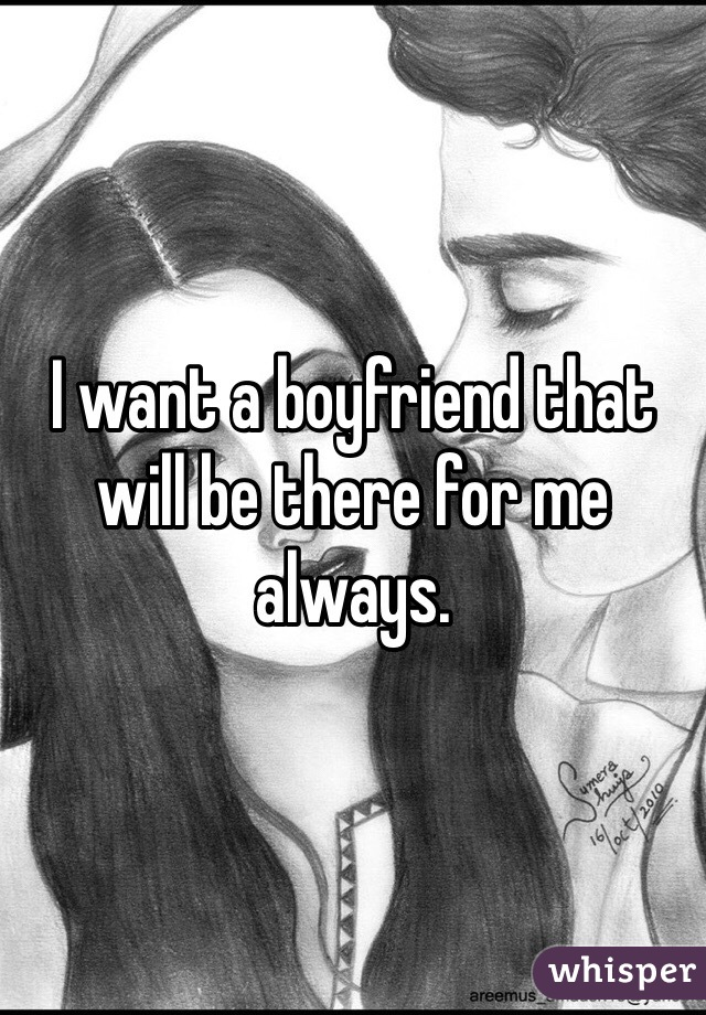 I want a boyfriend that will be there for me always.