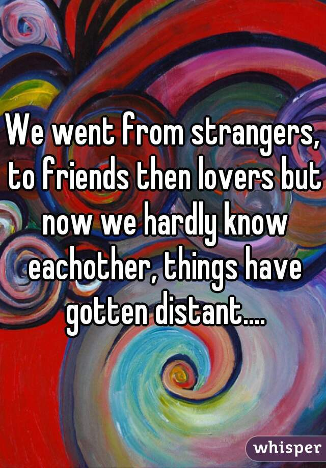 We went from strangers, to friends then lovers but now we hardly know eachother, things have gotten distant....