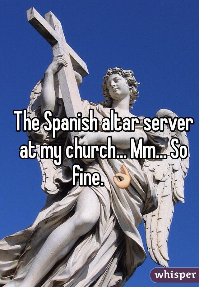 The Spanish altar server at my church... Mm... So fine. 👌