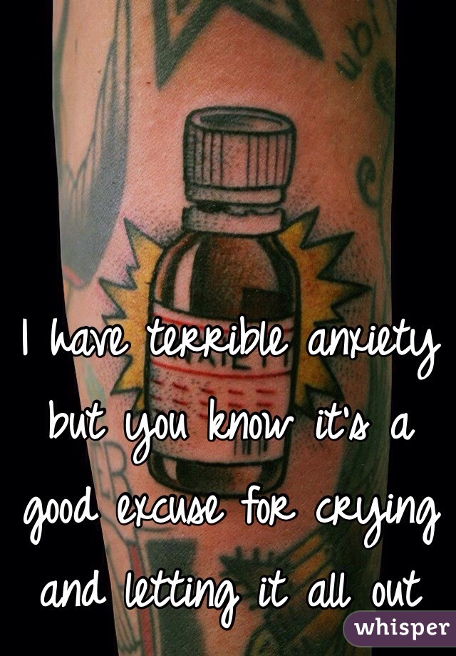 I have terrible anxiety but you know it's a good excuse for crying and letting it all out