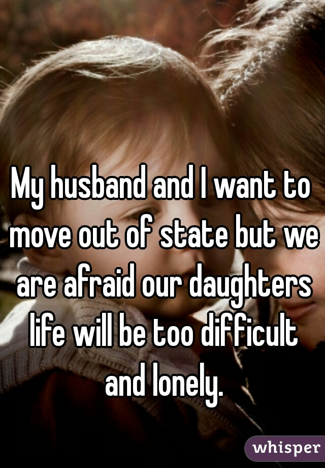 My husband and I want to move out of state but we are afraid our daughters life will be too difficult and lonely.