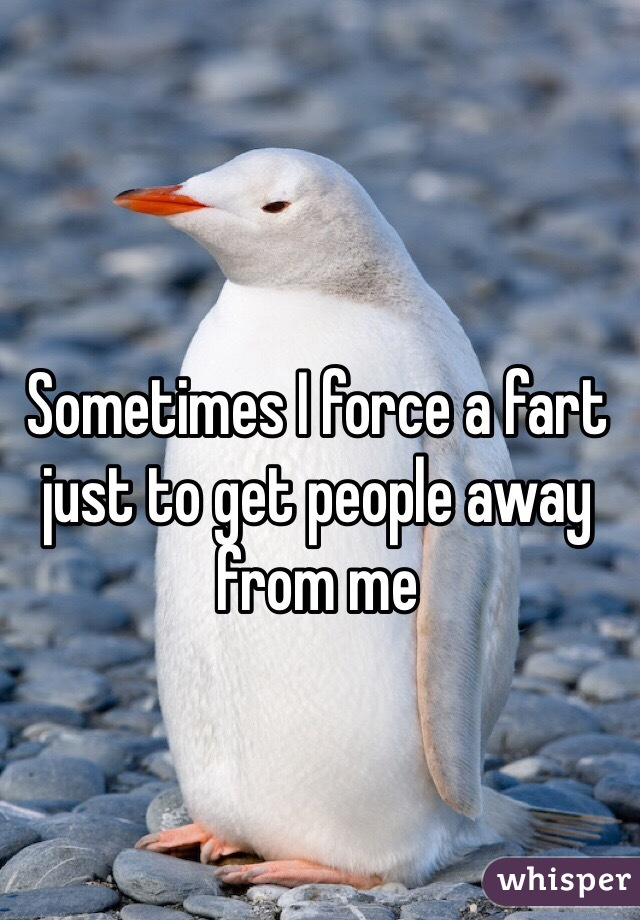 Sometimes I force a fart just to get people away from me