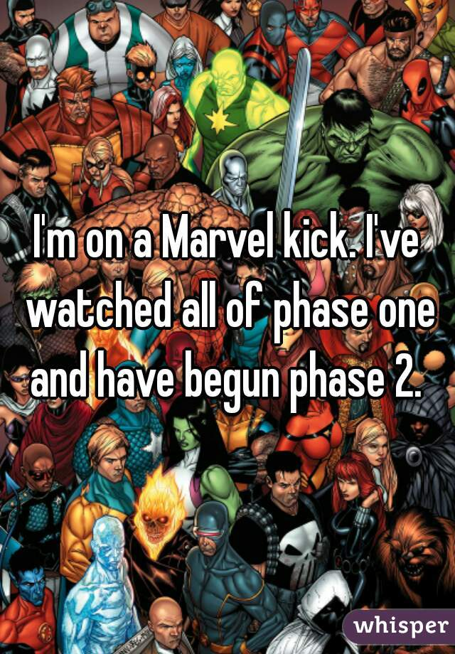 I'm on a Marvel kick. I've watched all of phase one and have begun phase 2.
