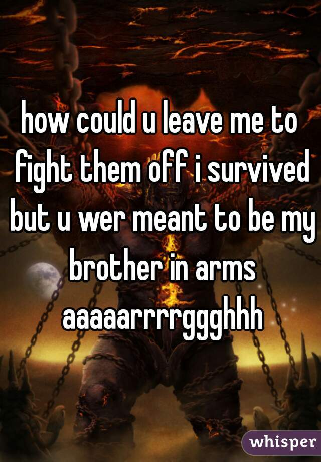 how could u leave me to fight them off i survived but u wer meant to be my brother in arms aaaaarrrrggghhh